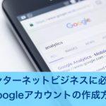 Googleアカウントの作成方法|インターネットビジネスに必須!